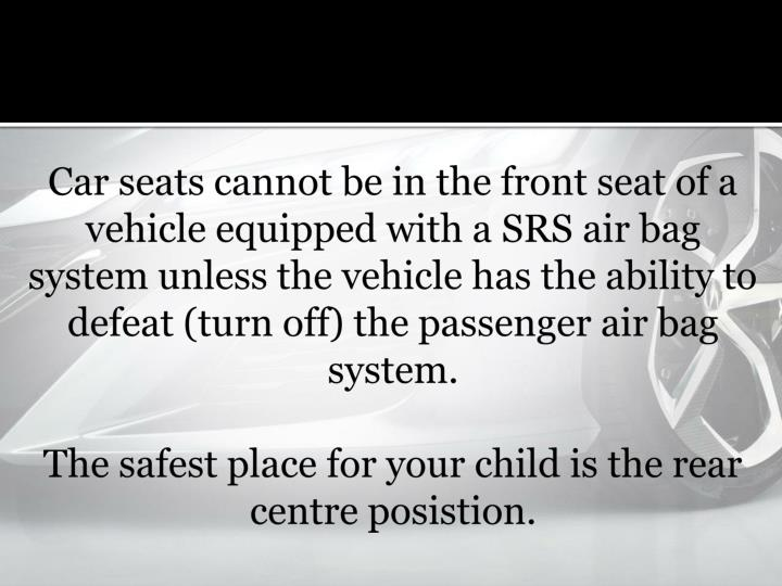 Car seats cannot be in the front seat of a vehicle equipped with a SRS air bag system unless the vehicle has the ability to defeat (turn off) the passenger air bag system
