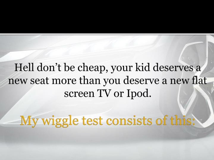 Hell dont be cheap, your kid deserves a new seat more than you deserve a new flat screen TV or