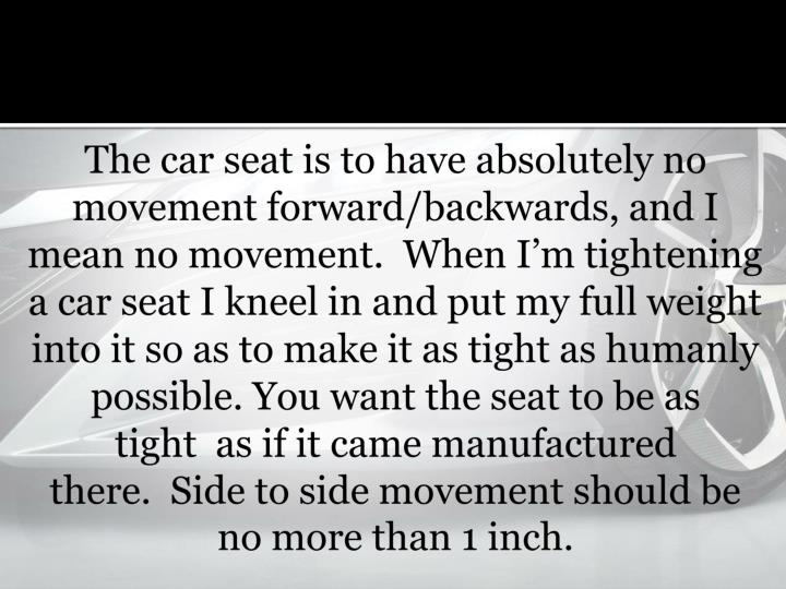 The car seat is to have absolutely no movement forward/backwards, and I mean no movement. When Im tightening a car seat I kneel in and put my full weight into it so as to make it as tight as humanly possible. You want the seat to be as tight as if it came manufactured there. Side to side movement should be no more than 1 inch.
