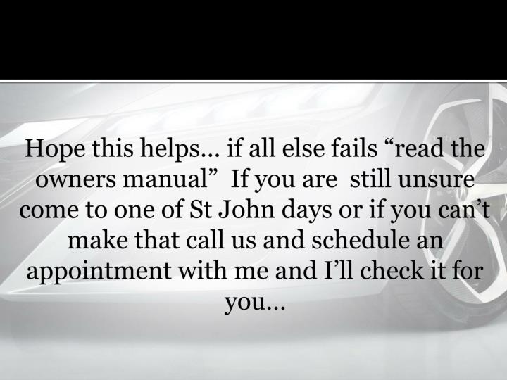 Hope this helps if all else fails read the owners manual If you are still unsure come to one of St John days or if you cant make that call us and schedule an appointment with me and Ill check it for you