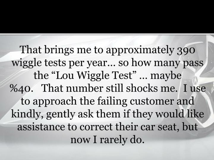 That brings me to approximately 390 wiggle tests per year so how many pass the Lou Wiggle Test  maybe %40.  That number still shocks me. I use to approach the failing customer and kindly, gently ask them if they would like assistance to correct their car seat, but now I rarely do.