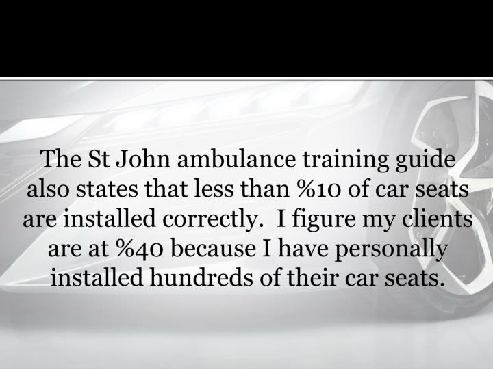 The St John ambulance training guide also states that less than %10 of car seats are installed correctly. I figure my clients are at %40 because I have personally installed hundreds of their car seats