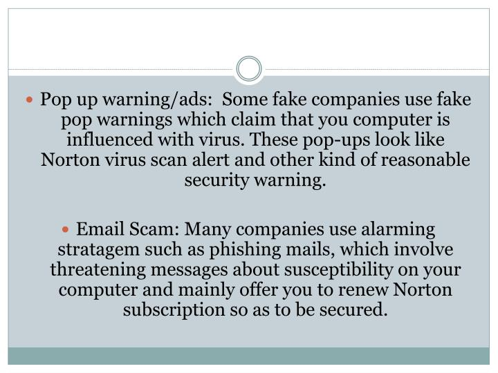 Pop up warning/ads:  Some fake companies use fake pop warnings which claim that you computer is influenced with virus. These pop-ups look like Norton virus scan alert and other kind of reasonable security warning.