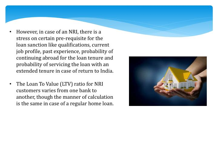 However, in case of an NRI, there is a stress on certain pre-requisite for the loan sanction like qu...