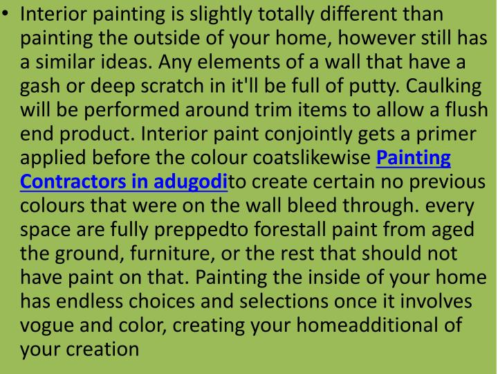 Interior painting is slightly totally different than painting the outside of your home, however still has a similar ideas. Any elements of a wall that have a gash or deep scratch in it'll be full of putty. Caulking will be performed around trim items to allow a flush end product. Interior paint conjointly gets a primer applied before the