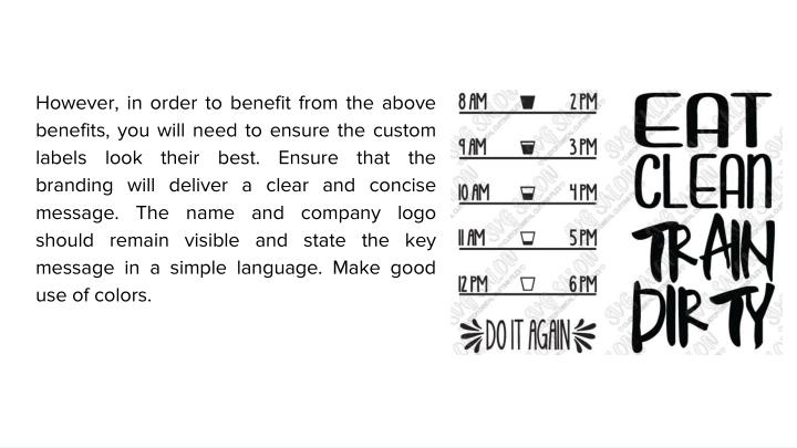 However, in order to benefit from the above benefits, you will need to ensure the custom labels look their best. Ensure that the branding will deliver a clear and concise message. The name and company logo should remain visible and state the key message in a simple language. Make good use of colors.