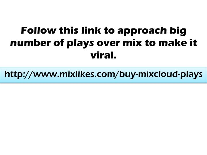 Follow this link to approach big number of plays over mix to make it viral.