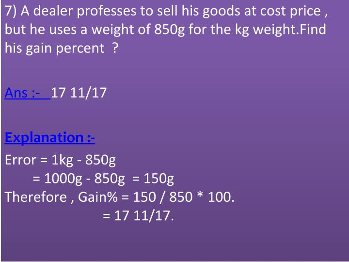 7) A dealer professes to sell his goods at cost price ,