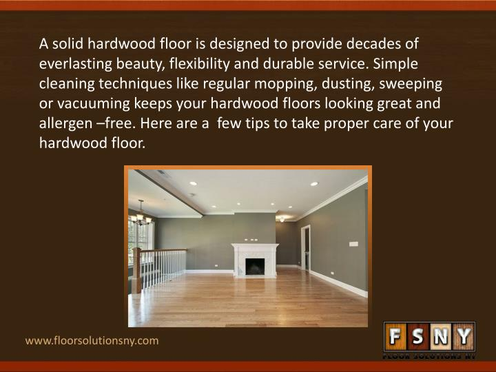 A solid hardwood floor is designed to provide decades of everlasting beauty, flexibility and durable service. Simple cleaning techniques like regular mopping, dusting, sweeping or vacuuming keeps your hardwood floors looking great and allergen –free. Here are a  few tips to take proper care of your hardwood floor.