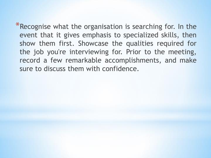 Recognise what the organisation is searching for. In the event that it gives emphasis to specialized skills, then show them first. Showcase the qualities required for the job you're interviewing for. Prior to the meeting, record a few remarkable accomplishments, and make sure to discuss them with confidence.