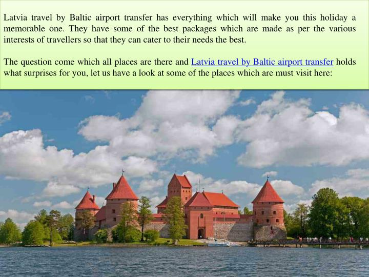 Latvia travel by Baltic airport transfer has everything which will make you this holiday a memorable...