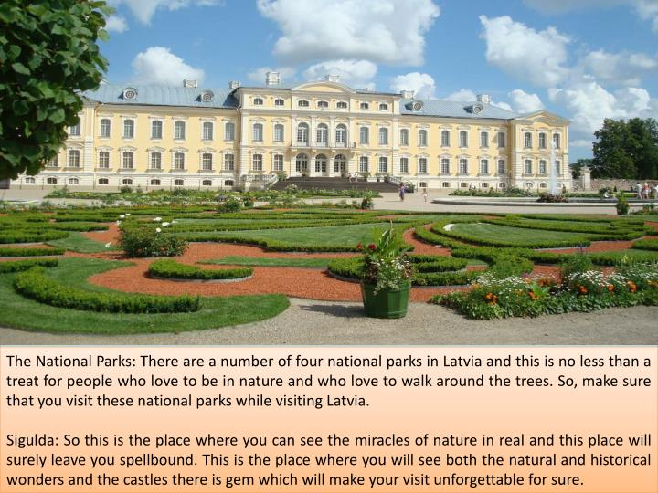 The National Parks: There are a number of four national parks in Latvia and this is no less than a treat for people who love to be in nature and who love to walk around the trees. So, make sure that you visit these national parks while visiting Latvia.