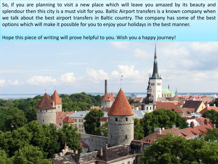 So, if you are planning to visit a new place which will leave you amazed by its beauty and splendour then this city is a must visit for you. Baltic Airport transfers is a known company when we talk about the best airport transfers in Baltic country. The company has some of the best options which will make it possible for you to enjoy your holidays in the best manner