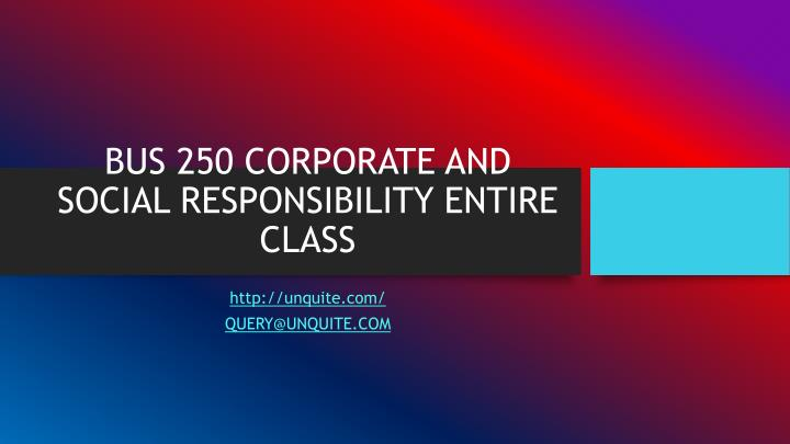BUS 250 CORPORATE AND SOCIAL RESPONSIBILITY ENTIRE CLASS