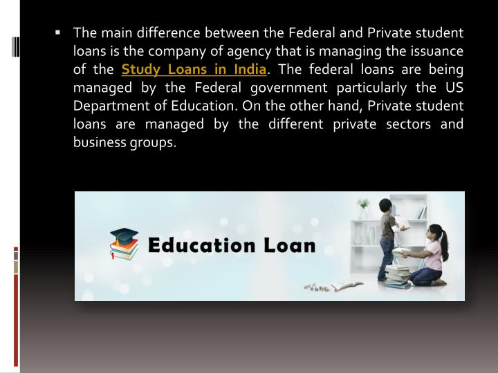 The main difference between the Federal and Private student loans is the company of agency that is managing the issuance of the