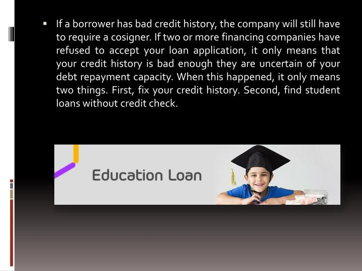 If a borrower has bad credit history, the company will still have to require a cosigner. If two or more financing companies have refused to accept your loan application, it only means that your credit history is bad enough they are uncertain of your debt repayment capacity. When this happened, it only means two things. First, fix your credit history. Second, find student loans without credit check.