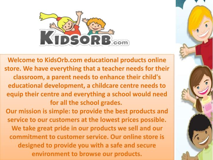 Welcome to KidsOrb.com educational products online store. We have everything that a teacher needs for their classroom, a parent needs to enhance their child's educational development, a childcare centre needs to equip their centre and everything a school would need for all the school grades.