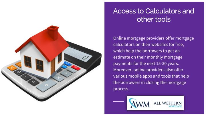 Online mortgage providers offer mortgage calculators on their websites for free, which help the borrowers to get an estimate on their monthly mortgage payments for the next 15-30 years. Moreover, online providers also offer various mobile apps and tools that help the borrowers in closing the mortgage process.