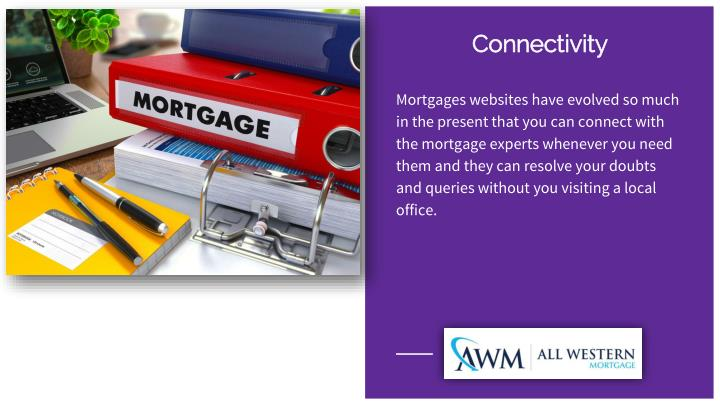 Mortgages websites have evolved so much in the present that you can connect with the mortgage experts whenever you need them and they can resolve your doubts and queries without you visiting a local office.