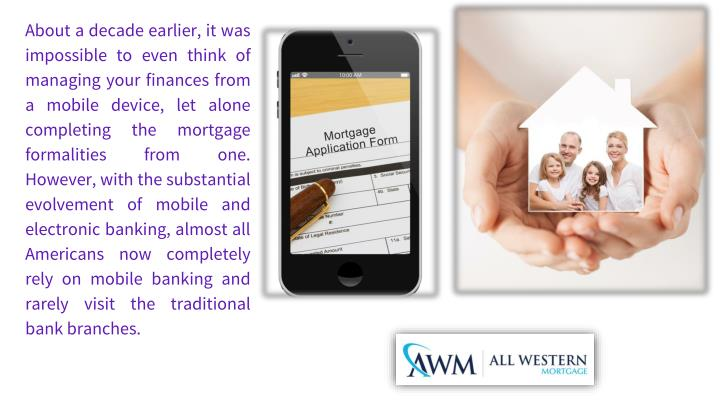 About a decade earlier, it was impossible to even think of managing your finances from a mobile device, let alone completing the mortgage formalities from one.  However, with the substantial evolvement of mobile and electronic banking, almost all Americans now completely rely on mobile banking and rarely visit the traditional bank branches.