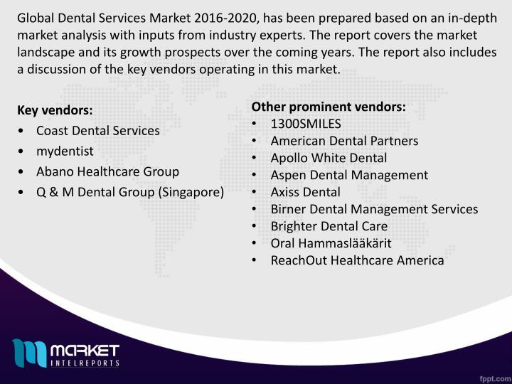 Global Dental Services Market 2016-2020, has been prepared based on an in-depth market analysis with inputs from industry experts. The report covers the market landscape and its growth prospects over the coming years. The report also includes a discussion of the key vendors operating in this market.