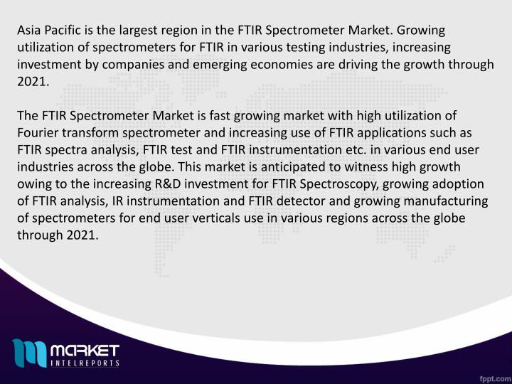 Asia Pacific is the largest region in the FTIR Spectrometer Market. Growing utilization of spectrometers for FTIR in various testing industries, increasing investment by companies and emerging economies are driving the growth through 2021.