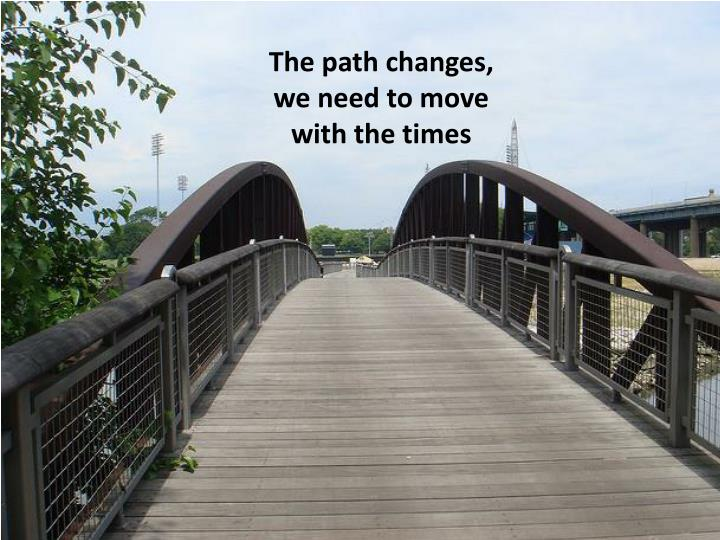 The path changes,               we need to move            with the times
