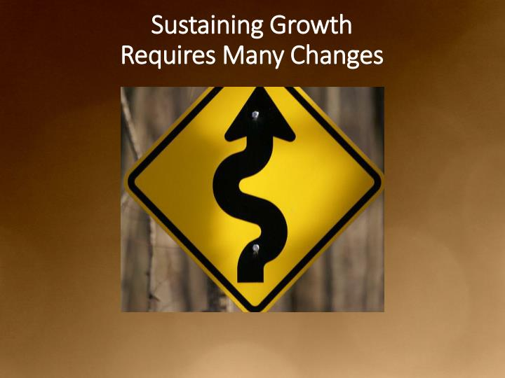 Sustaining Growth                             Requires Many Changes