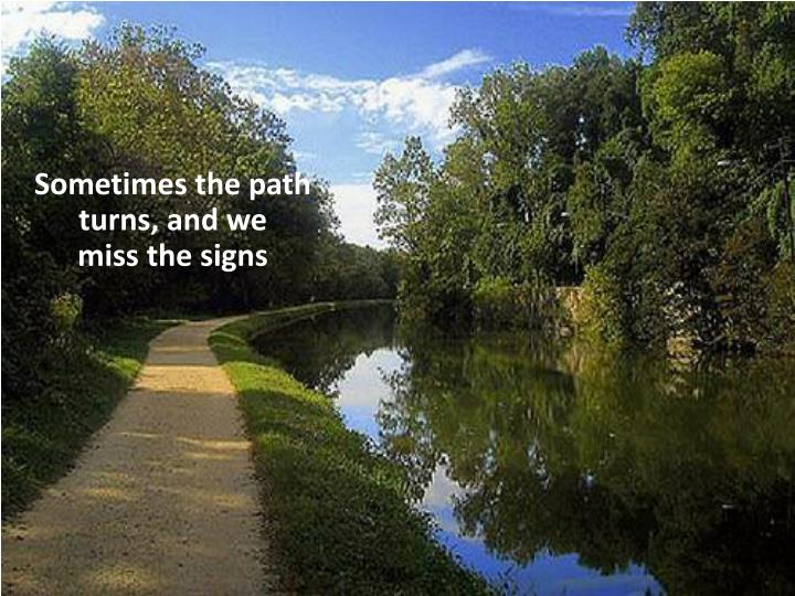 Sometimes the path turns, and we