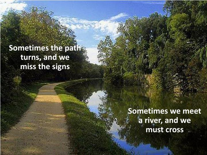 Sometimes the path turns, and we        miss the signs