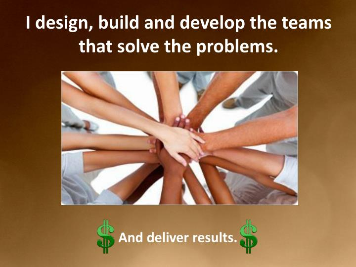 I design, build and develop the teams that solve the problems.