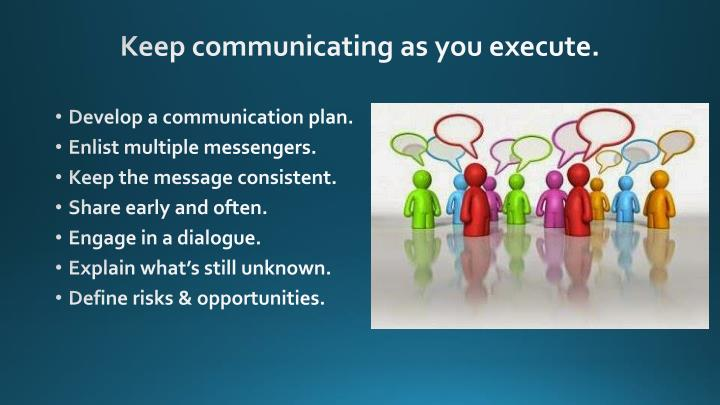 Keep communicating as you execute.