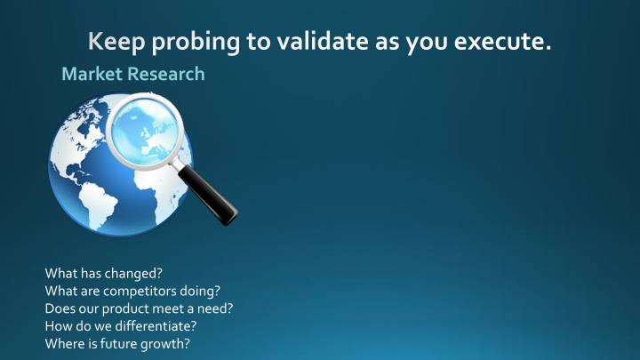 Keep probing to validate as you execute.