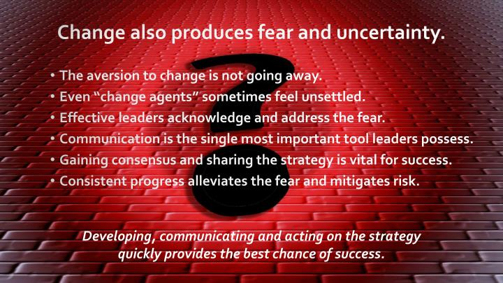 Change also produces fear and uncertainty.
