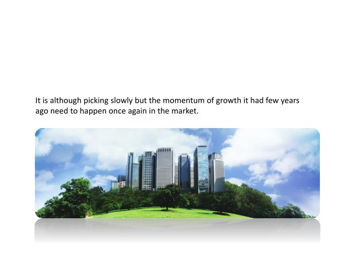 It is although picking slowly but the momentum of growth it had few years ago need to happen once again in the market.
