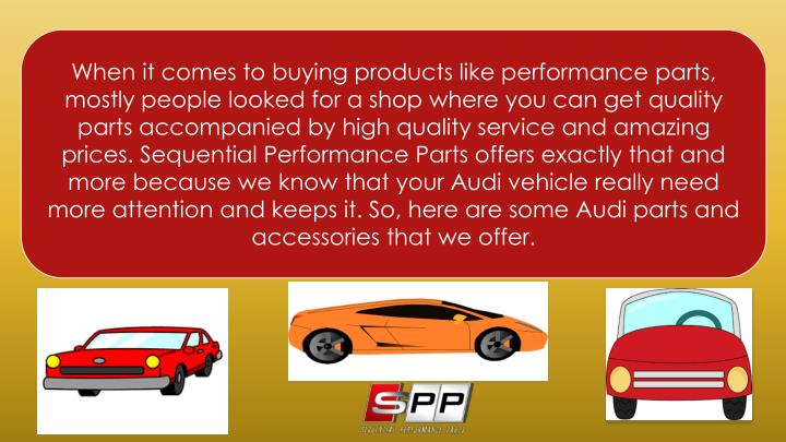 When it comes to buying products like performance parts, mostly people looked for a shop where you can get quality parts accompanied by high quality service and amazing prices. Sequential Performance Parts offers exactly that and more because we know that your Audi vehicle really need more attention and keeps it. So, here are some Audi parts and accessories that we offer.