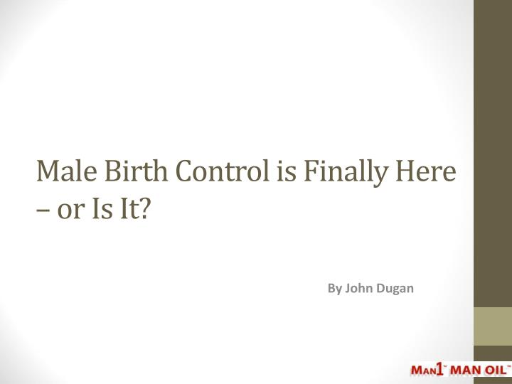 Male birth control is finally here or is it