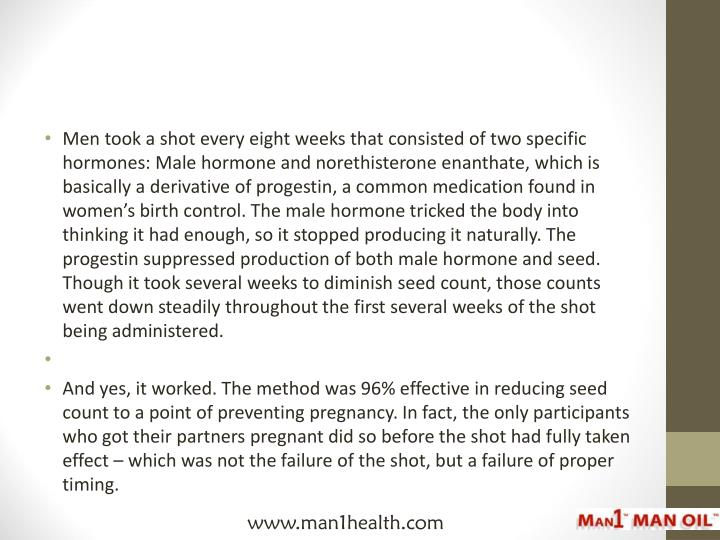 Men took a shot every eight weeks that consisted of two specific hormones: Male hormone and norethisterone enanthate, which is basically a derivative of progestin, a common medication found in women's birth control. The male hormone tricked the body into thinking it had enough, so it stopped producing it naturally. The progestin suppressed production of both male hormone and seed. Though it took several weeks to diminish seed count, those counts went down steadily throughout the first several weeks of the shot being administered.