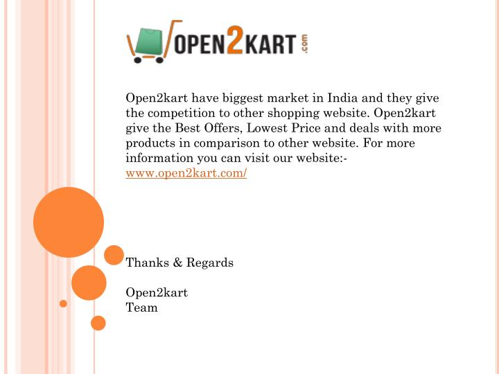 Open2kart have biggest market in India and they give the competition to other shopping website. Open2kart give the Best Offers, Lowest Price and deals with more products in comparison to other website. For more information you can visit our website:-
