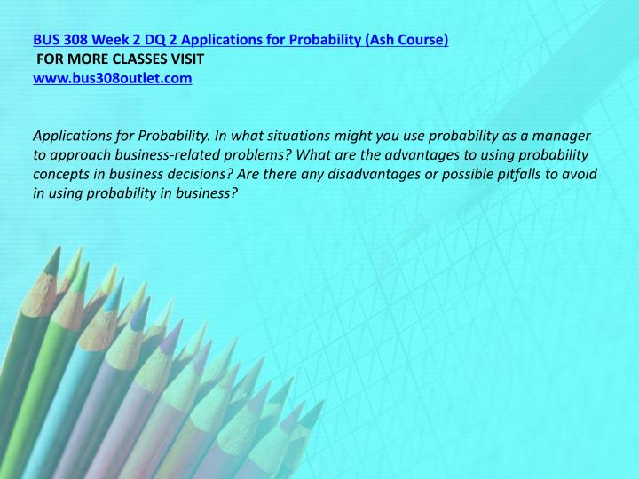 BUS 308 Week 2 DQ 2 Applications for Probability (Ash Course)