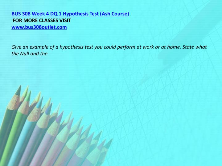BUS 308 Week 4 DQ 1 Hypothesis Test (Ash Course)