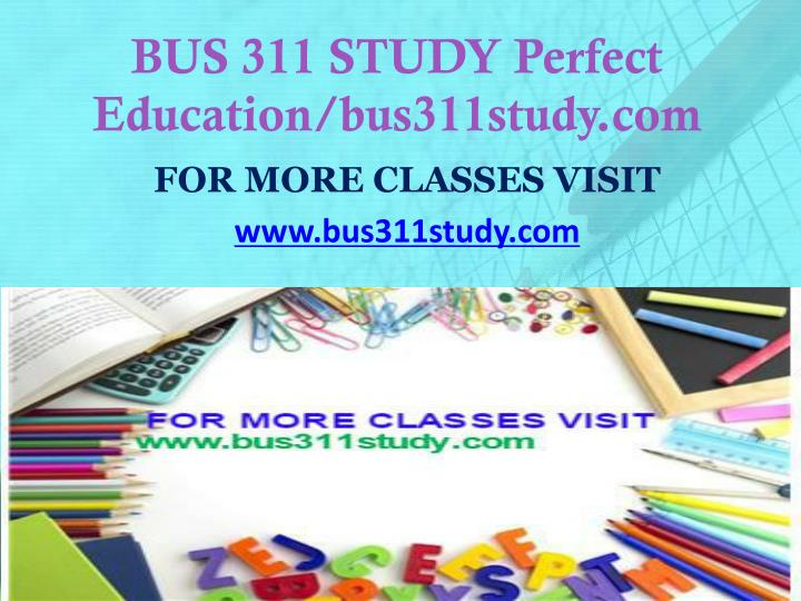 BUS 311 STUDY Perfect Education/bus311study.com
