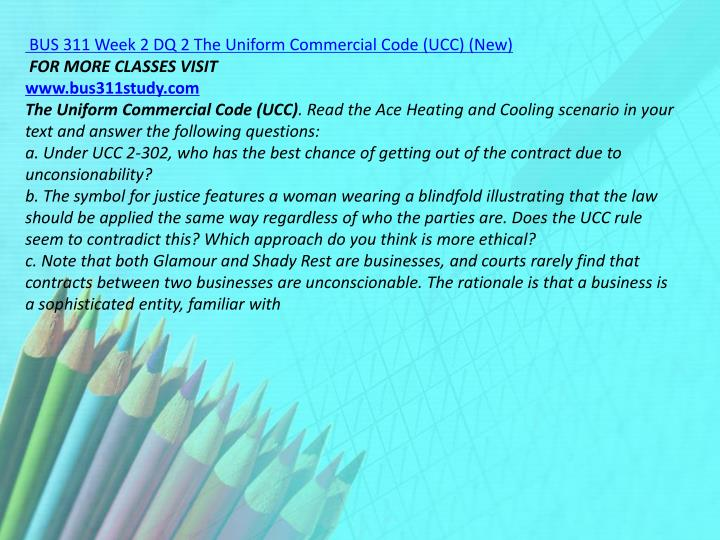 BUS 311 Week 2 DQ 2 The Uniform Commercial Code (UCC) (New)