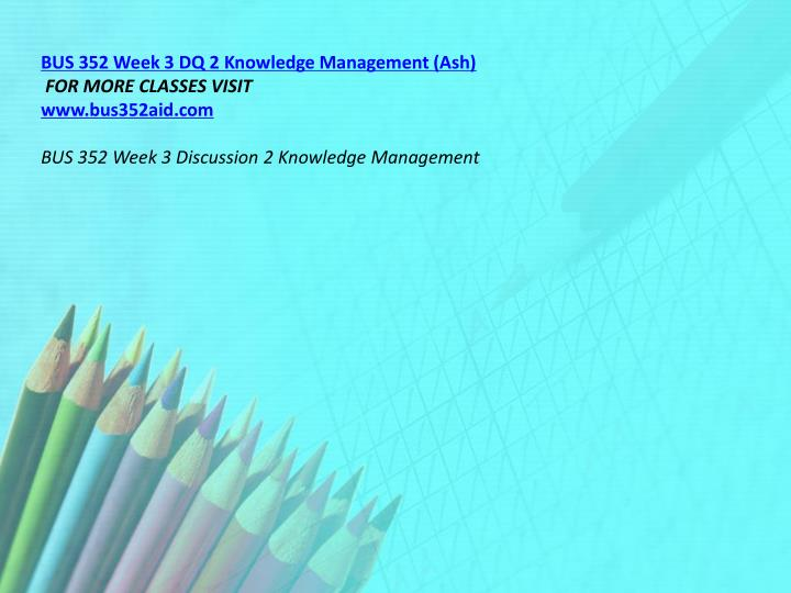 BUS 352 Week 3 DQ 2 Knowledge Management (Ash)