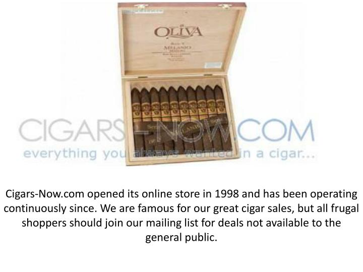 Cigars-Now.com opened its online store in 1998 and has been operating continuously since. We are famous for our great cigar sales, but all frugal shoppers should join our mailing list for deals not available to the general public.