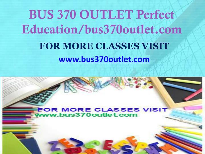 BUS 370 OUTLET Perfect Education/bus370outlet.com