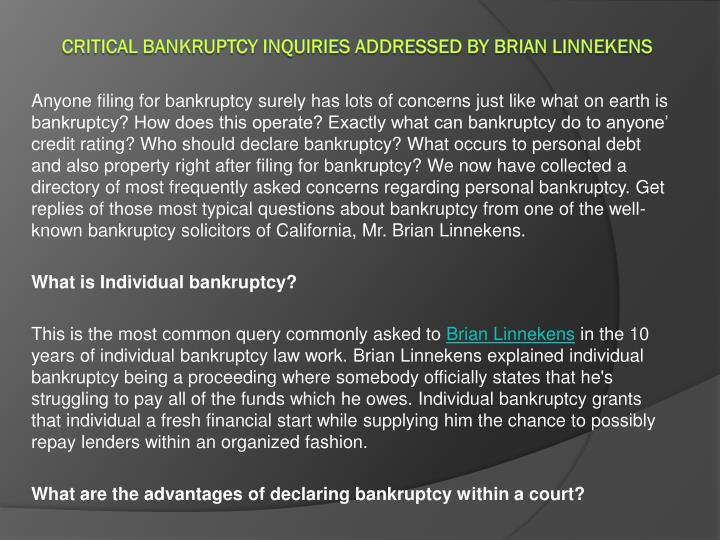 Anyone filing for bankruptcy surely has lots of concerns just like what on earth is bankruptcy? How does this operate? Exactly what can bankruptcy do to anyone' credit rating? Who should declare bankruptcy? What occurs to personal debt and also property right after filing for bankruptcy? We now have collected a directory of most frequently asked concerns regarding personal bankruptcy. Get replies of those most typical questions about bankruptcy from one of the well-known bankruptcy solicitors of California, Mr. Brian