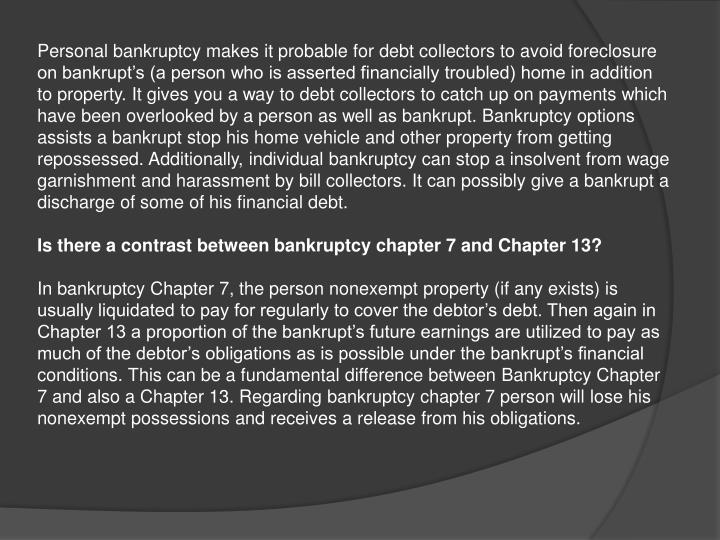 Personal bankruptcy makes it probable for debt collectors to avoid foreclosure on bankrupt's (a person who is asserted financially troubled) home in addition to property. It gives you a way to debt collectors to catch up on payments which have been overlooked by a person as well as bankrupt. Bankruptcy options assists a bankrupt stop his home vehicle and other property from getting repossessed. Additionally, individual bankruptcy can stop a insolvent from wage garnishment and harassment by bill collectors. It can possibly give a bankrupt a discharge of some of his financial debt.