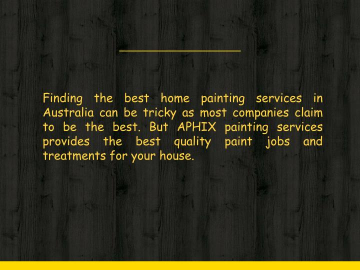 Finding the best home painting services in Australia can be tricky as most companies claim to be the best. But APHIX painting services provides the best quality paint jobs and treatments for your house.