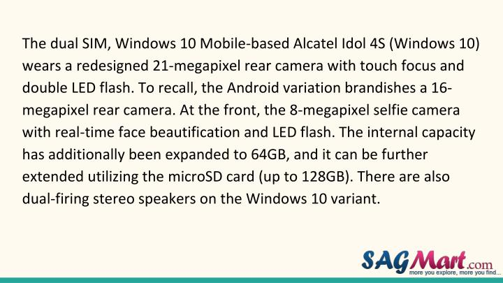 The dual SIM, Windows 10 Mobile-based Alcatel Idol 4S (Windows 10) wears a redesigned 21-megapixel rear camera with touch focus and double LED flash. To recall, the Android variation brandishes a 16-megapixel rear camera. At the front, the 8-megapixel selfie camera with real-time face beautification and LED flash. The internal capacity has additionally been expanded to 64GB, and it can be further extended utilizing the microSD card (up to 128GB). There are also dual-firing stereo speakers on the Windows 10 variant.